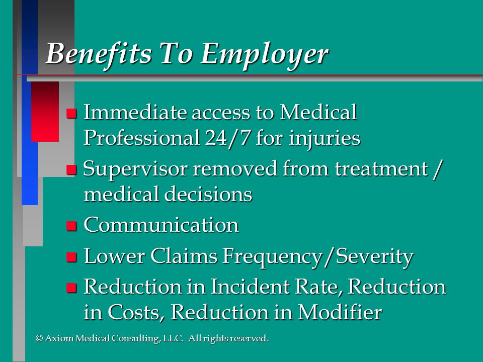 Benefits To Employer Immediate access to Medical Professional 24/7 for injuries. Supervisor removed from treatment / medical decisions.