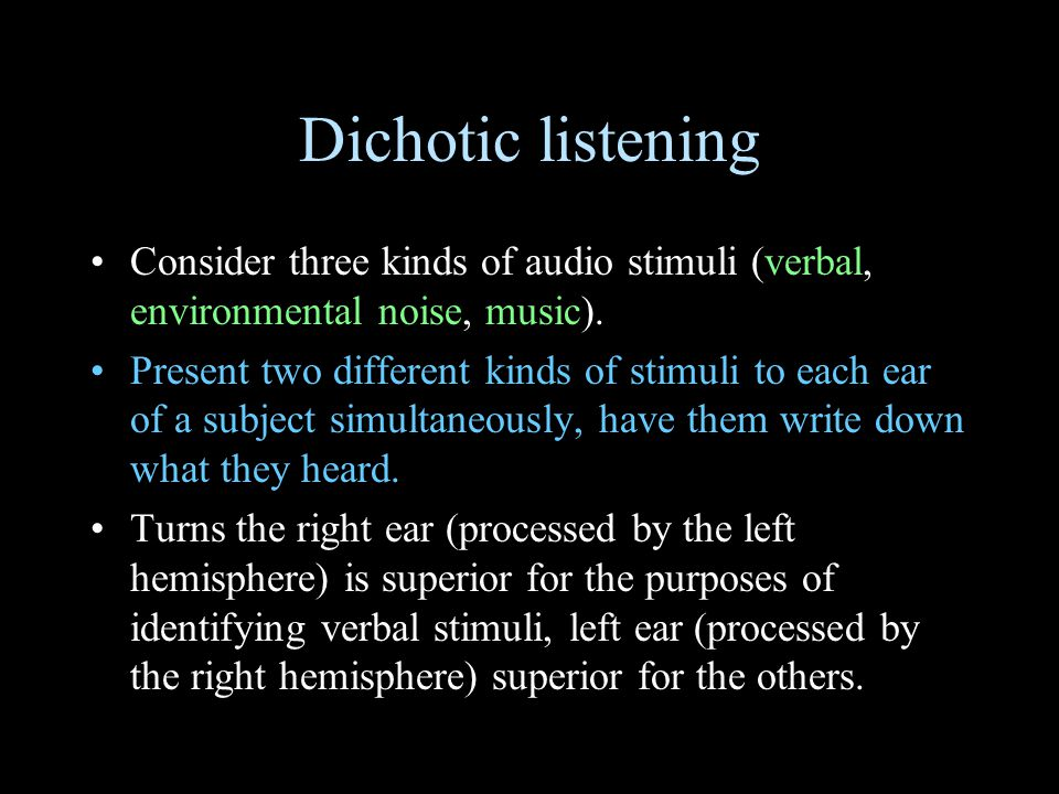 Dichotic listening Consider three kinds of audio stimuli (verbal, environmental noise, music).
