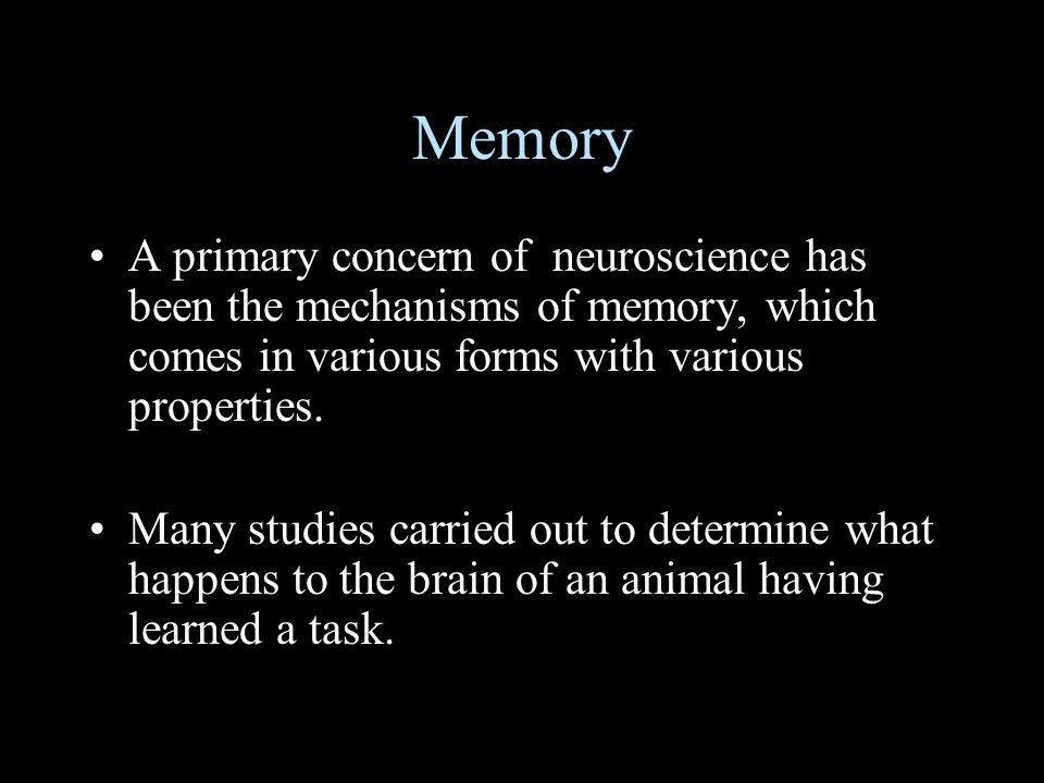 Memory A primary concern of neuroscience has been the mechanisms of memory, which comes in various forms with various properties.