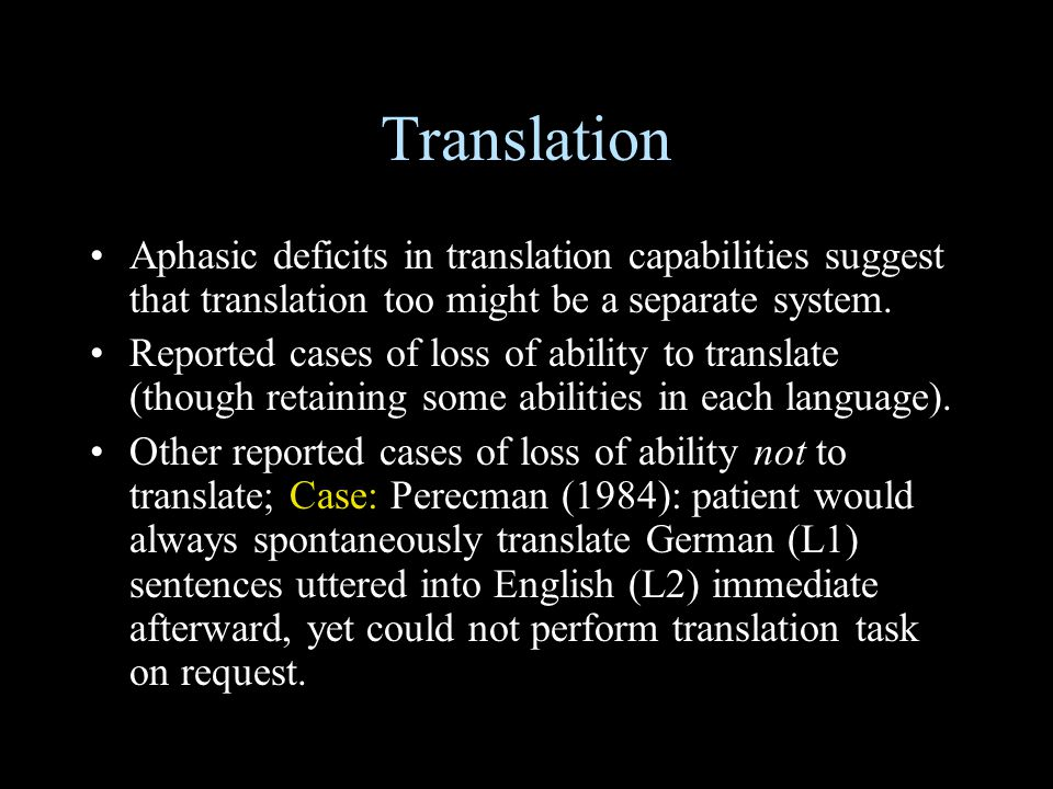 Translation Aphasic deficits in translation capabilities suggest that translation too might be a separate system.