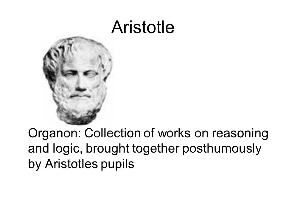 Aristotle Organon: Collection of works on reasoning and logic, brought together posthumously by Aristotles pupils.