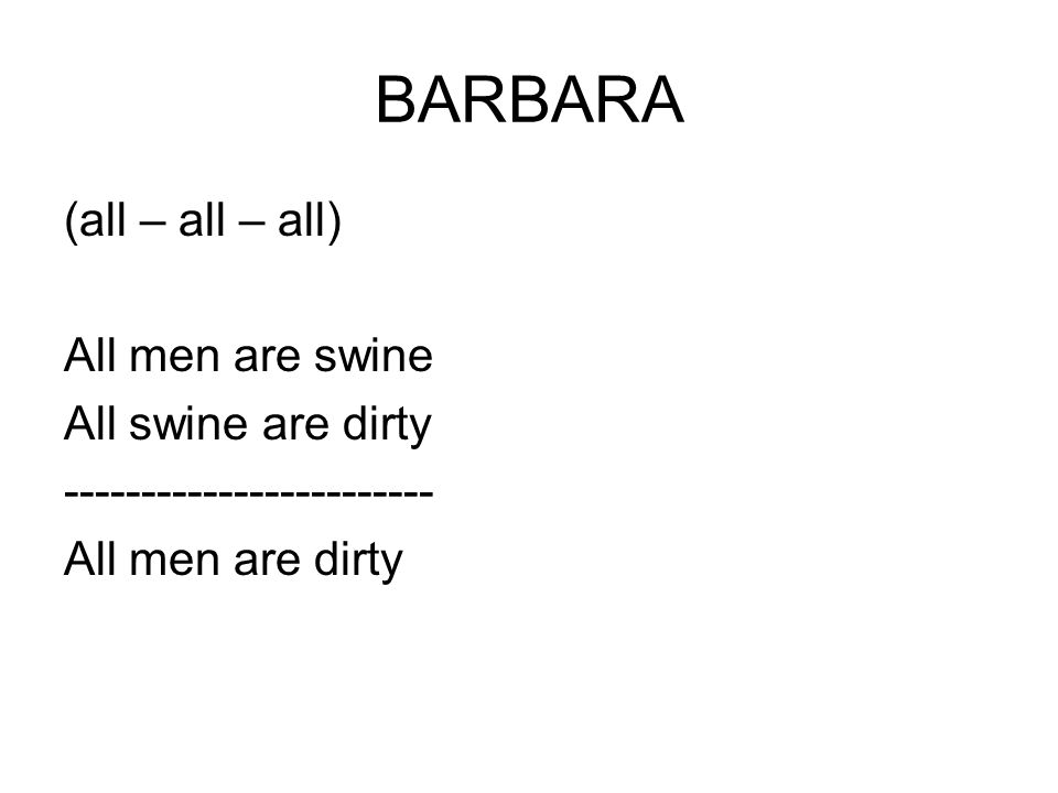 BARBARA (all – all – all) All men are swine All swine are dirty