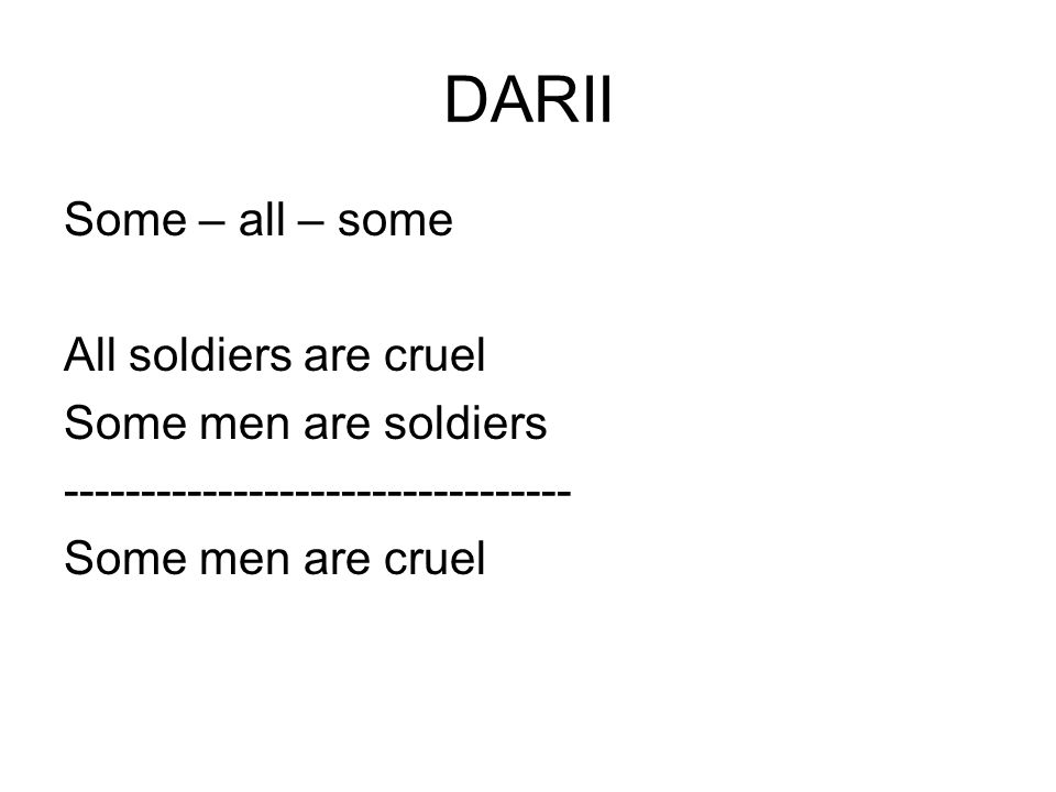 DARII Some – all – some All soldiers are cruel Some men are soldiers