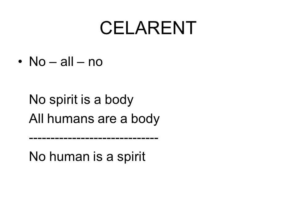 CELARENT No – all – no No spirit is a body All humans are a body