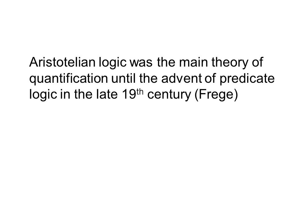 Aristotelian logic was the main theory of quantification until the advent of predicate logic in the late 19th century (Frege)