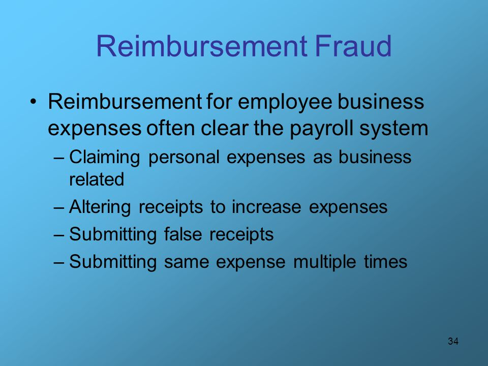 Reimbursement Fraud Reimbursement for employee business expenses often clear the payroll system. Claiming personal expenses as business related.