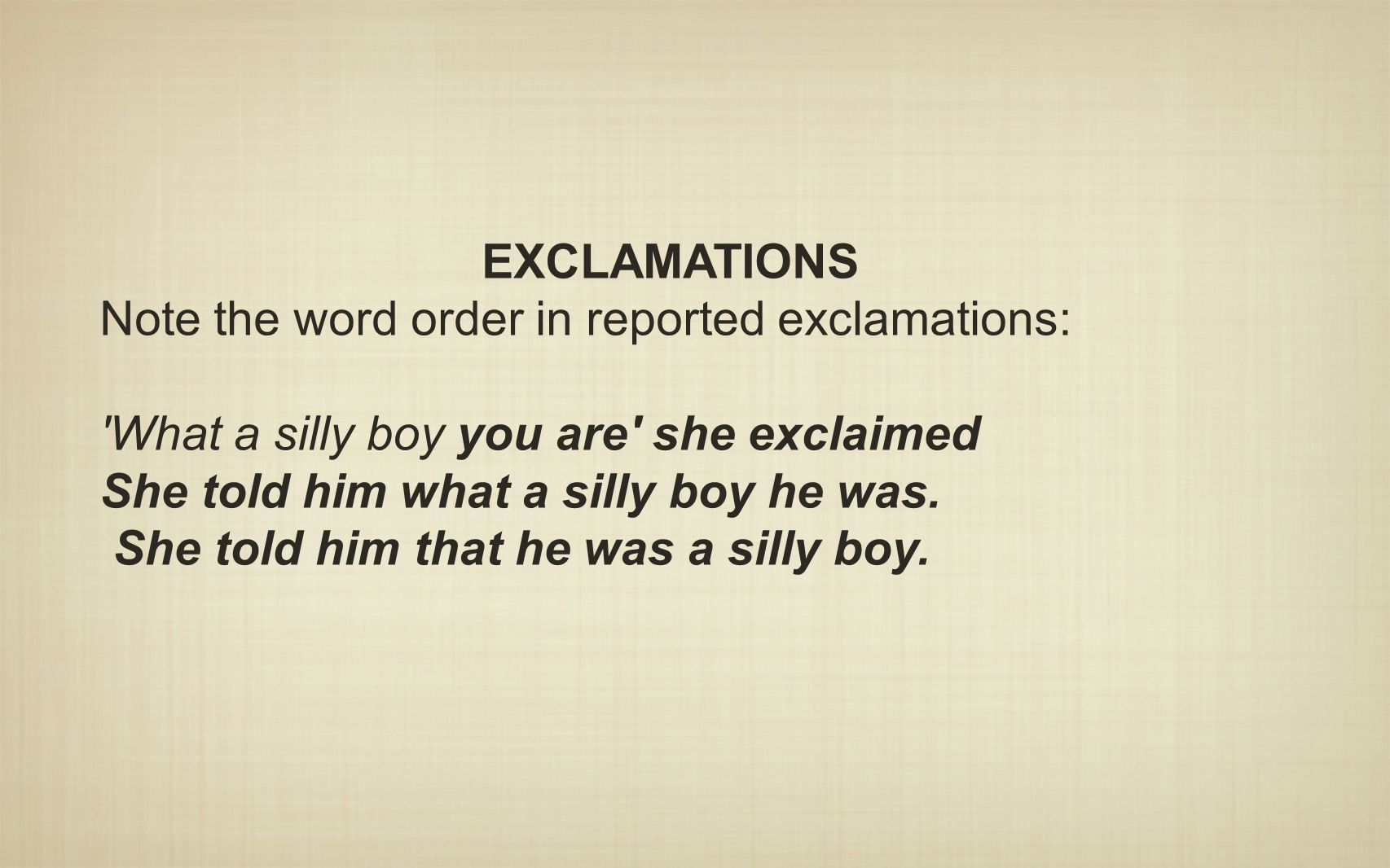EXCLAMATIONS Note the word order in reported exclamations: What a silly boy you are she exclaimed.