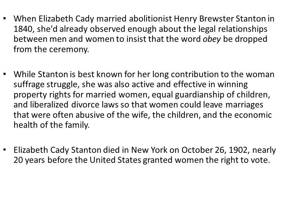 When Elizabeth Cady married abolitionist Henry Brewster Stanton in 1840, she d already observed enough about the legal relationships between men and women to insist that the word obey be dropped from the ceremony.