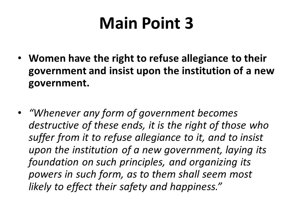 Main Point 3 Women have the right to refuse allegiance to their government and insist upon the institution of a new government.