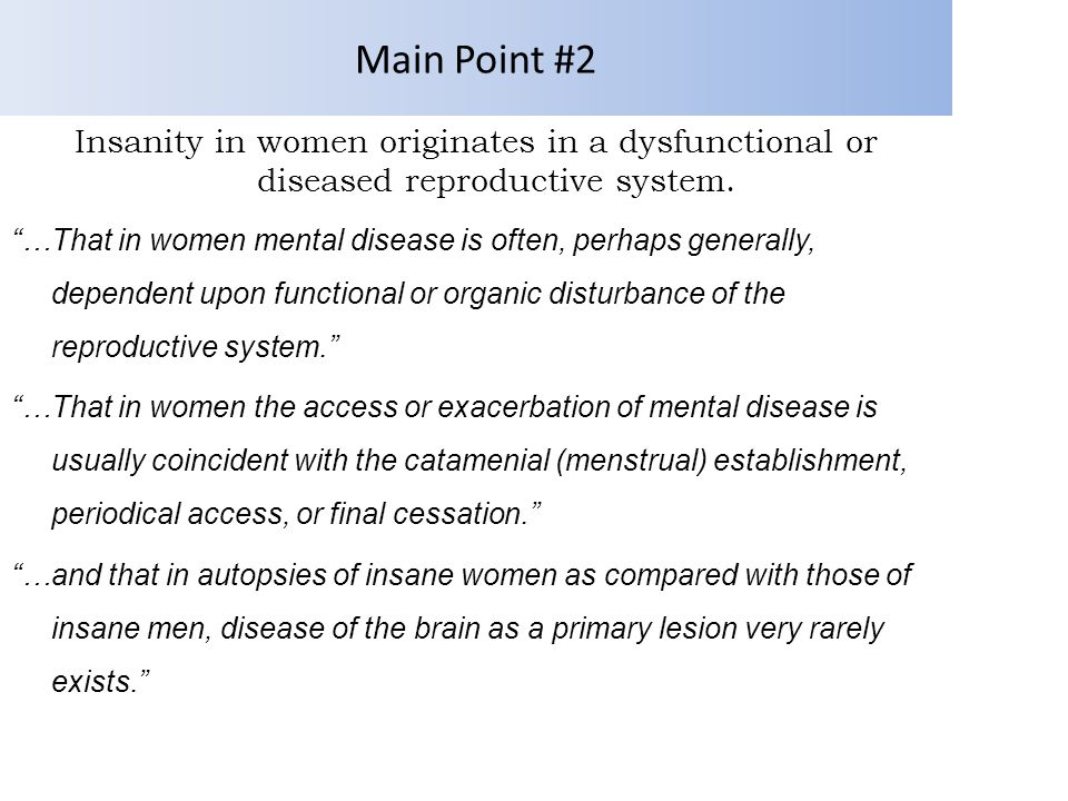 Main Point #2 Insanity in women originates in a dysfunctional or diseased reproductive system.