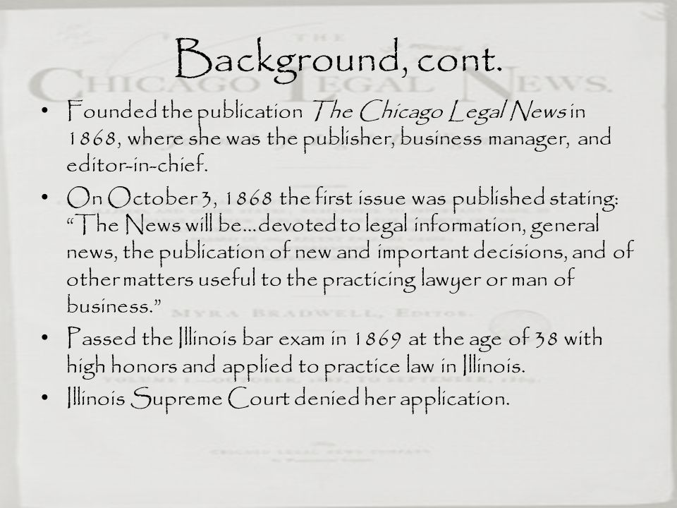 Background, cont. Founded the publication The Chicago Legal News in 1868, where she was the publisher, business manager, and editor-in-chief.