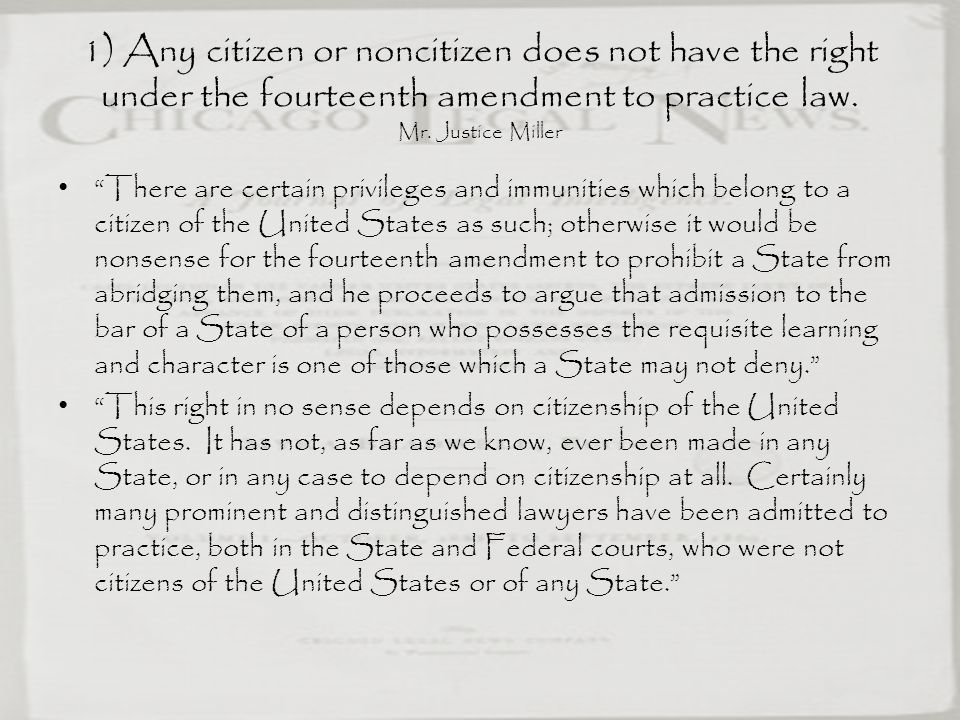 1) Any citizen or noncitizen does not have the right under the fourteenth amendment to practice law. Mr. Justice Miller