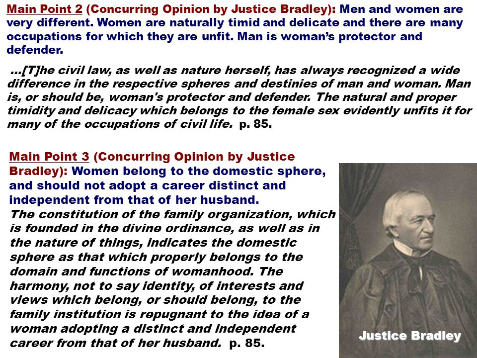 Main Point 2 (Concurring Opinion by Justice Bradley): Men and women are very different. Women are naturally timid and delicate and there are many occupations for which they are unfit. Man is woman's protector and defender.