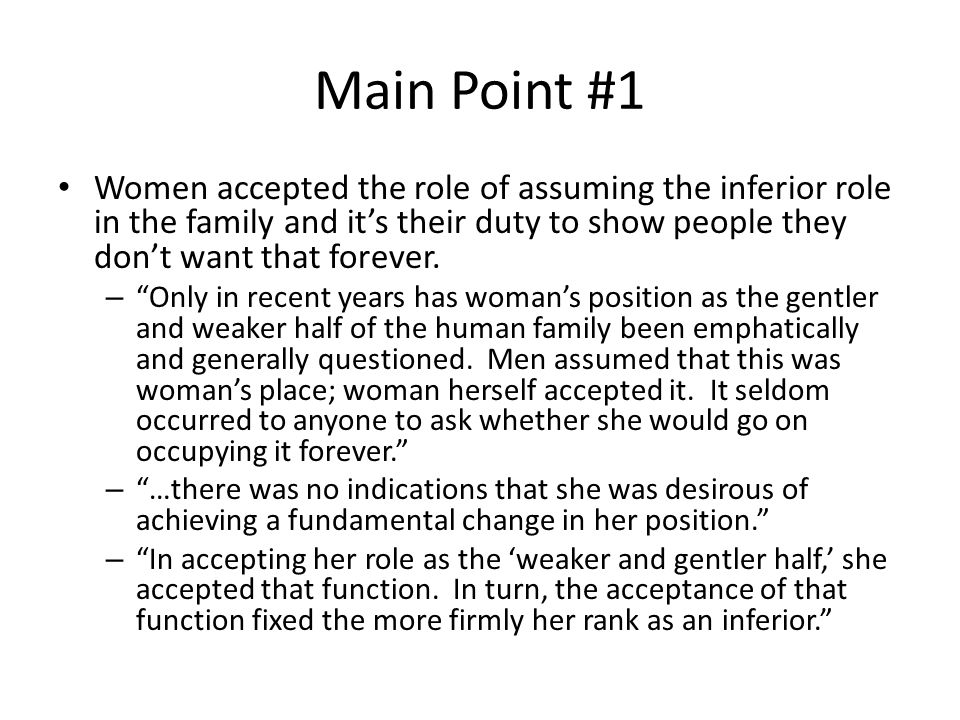 Main Point #1 Women accepted the role of assuming the inferior role in the family and it's their duty to show people they don't want that forever.