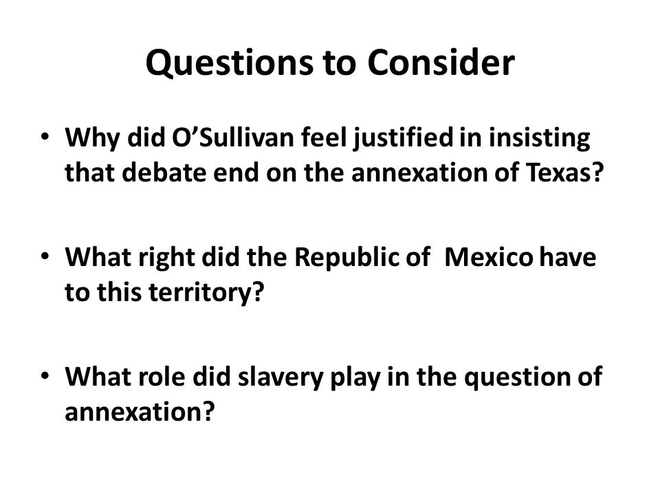 10/07/2008 Questions to Consider. Why did O'Sullivan feel justified in insisting that debate end on the annexation of Texas