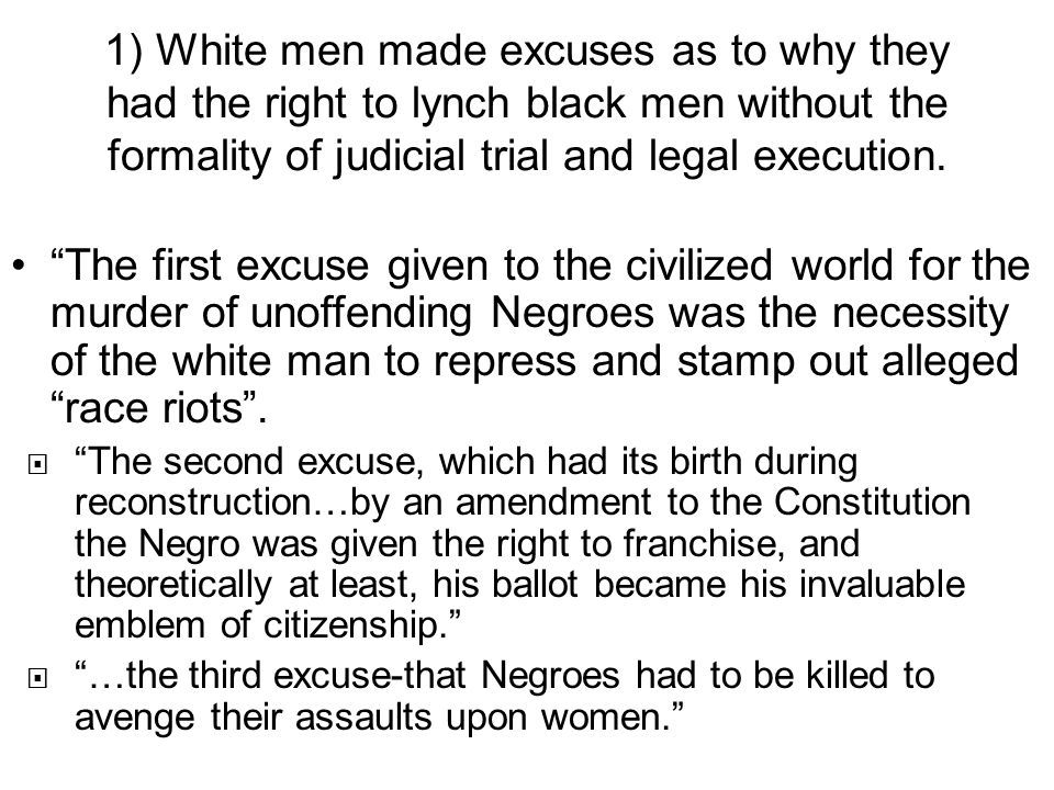 1) White men made excuses as to why they had the right to lynch black men without the formality of judicial trial and legal execution.