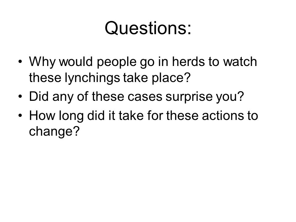 Questions: Why would people go in herds to watch these lynchings take place Did any of these cases surprise you
