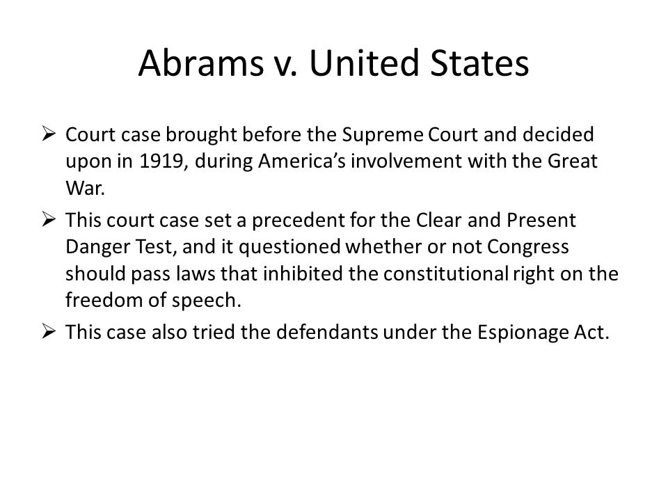 Abrams v. United States Court case brought before the Supreme Court and decided upon in 1919, during America's involvement with the Great War.