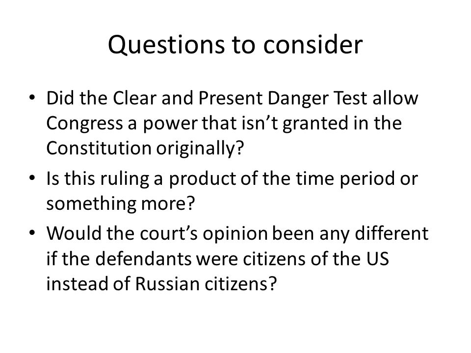 Questions to consider Did the Clear and Present Danger Test allow Congress a power that isn't granted in the Constitution originally