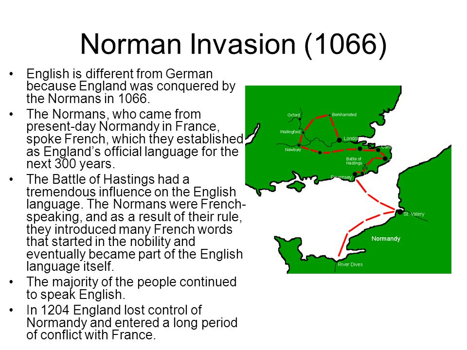 Norman Invasion (1066) English is different from German because England was conquered by the Normans in 1066.