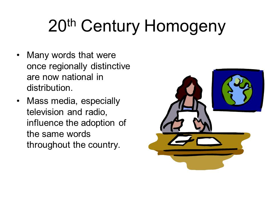 20th Century Homogeny Many words that were once regionally distinctive are now national in distribution.