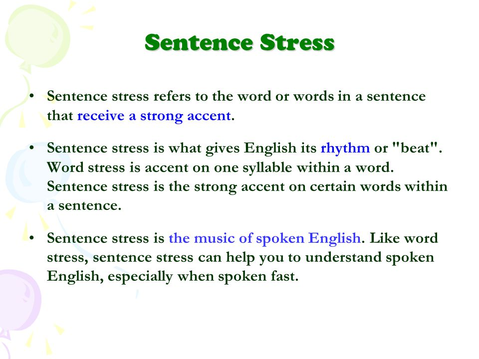 Sentence Stress Sentence stress refers to the word or words in a sentence that receive a strong accent.
