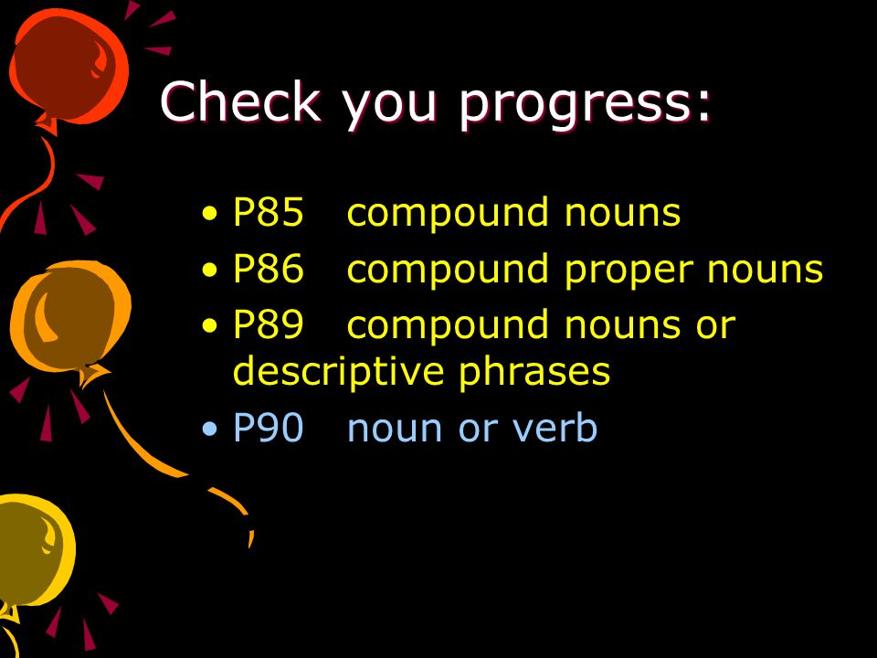 Check you progress: P85 compound nouns P86 compound proper nouns