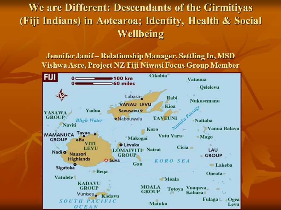 We are Different: Descendants of the Girmitiyas (Fiji Indians) in Aotearoa; Identity, Health & Social Wellbeing Jennifer Janif – Relationship Manager, Settling In, MSD Vishwa Asre, Project NZ Fiji Niwasi Focus Group Member