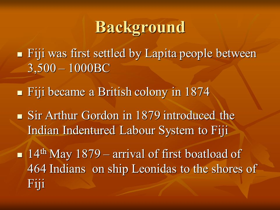 Background Fiji was first settled by Lapita people between 3,500 – 1000BC. Fiji became a British colony in 1874.
