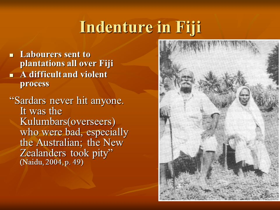 Indenture in Fiji Labourers sent to plantations all over Fiji. A difficult and violent process.