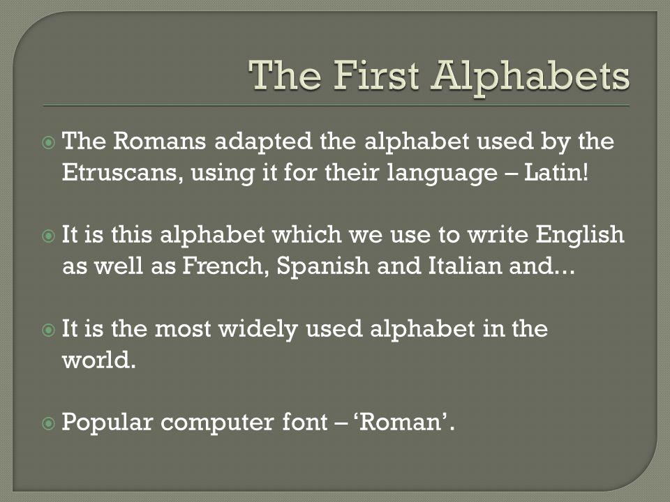The First Alphabets The Romans adapted the alphabet used by the Etruscans, using it for their language – Latin!