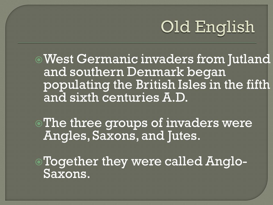 Old English West Germanic invaders from Jutland and southern Denmark began populating the British Isles in the fifth and sixth centuries A.D.