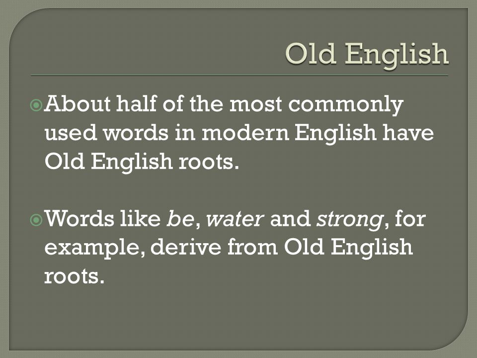 Old English About half of the most commonly used words in modern English have Old English roots.