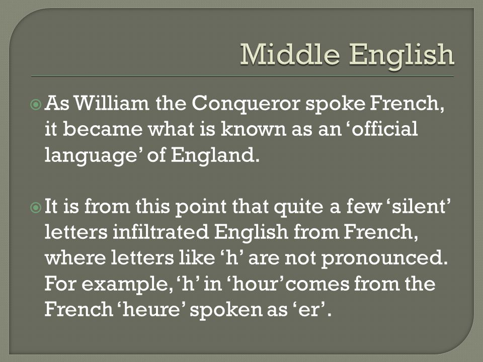 Middle English As William the Conqueror spoke French, it became what is known as an 'official language' of England.