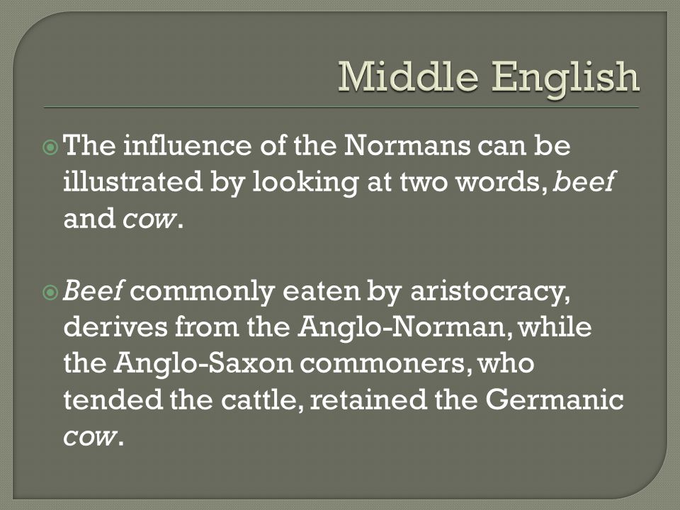 Middle English The influence of the Normans can be illustrated by looking at two words, beef and cow.
