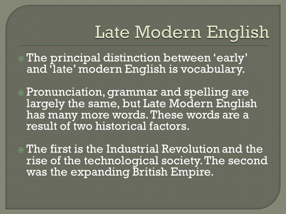 Late Modern English The principal distinction between 'early' and 'late' modern English is vocabulary.