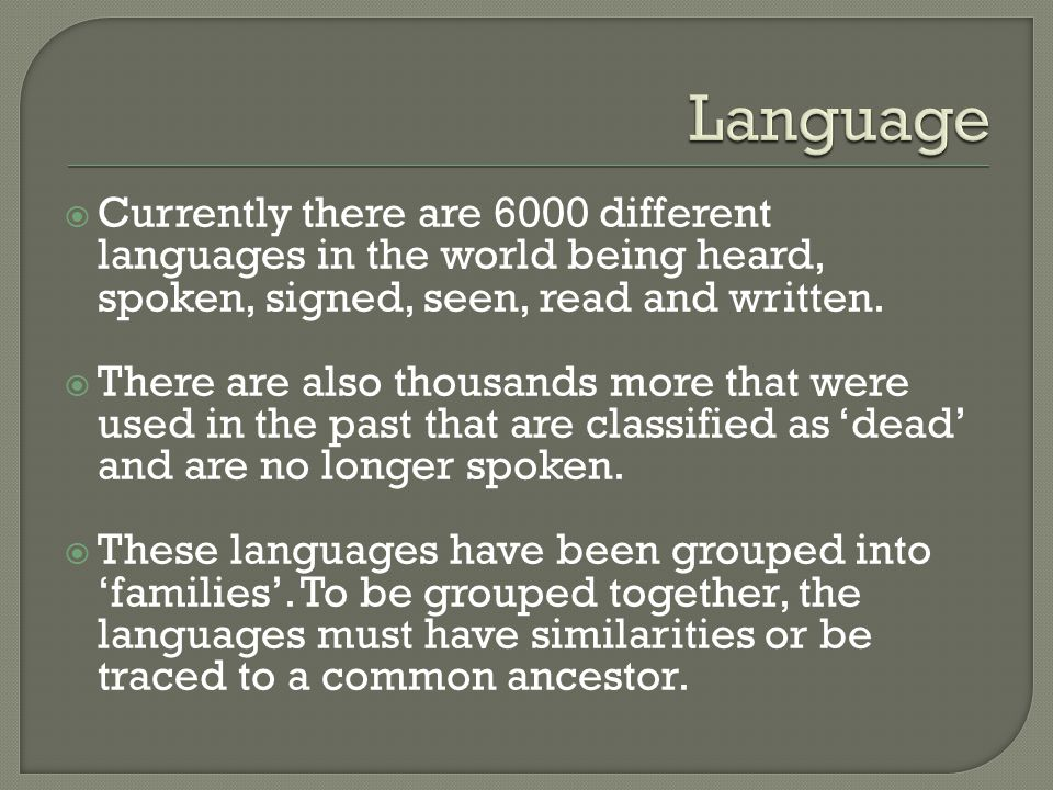 Language Currently there are 6000 different languages in the world being heard, spoken, signed, seen, read and written.