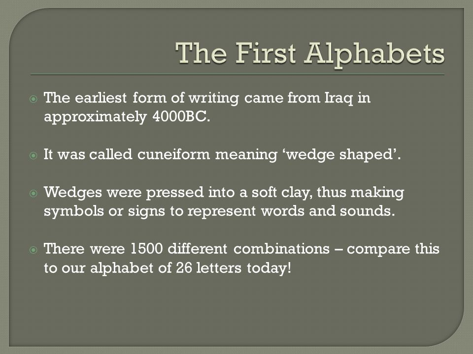 The First Alphabets The earliest form of writing came from Iraq in approximately 4000BC. It was called cuneiform meaning 'wedge shaped'.