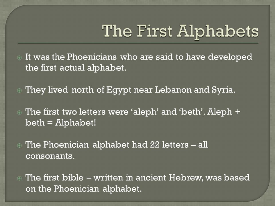 The First Alphabets It was the Phoenicians who are said to have developed the first actual alphabet.