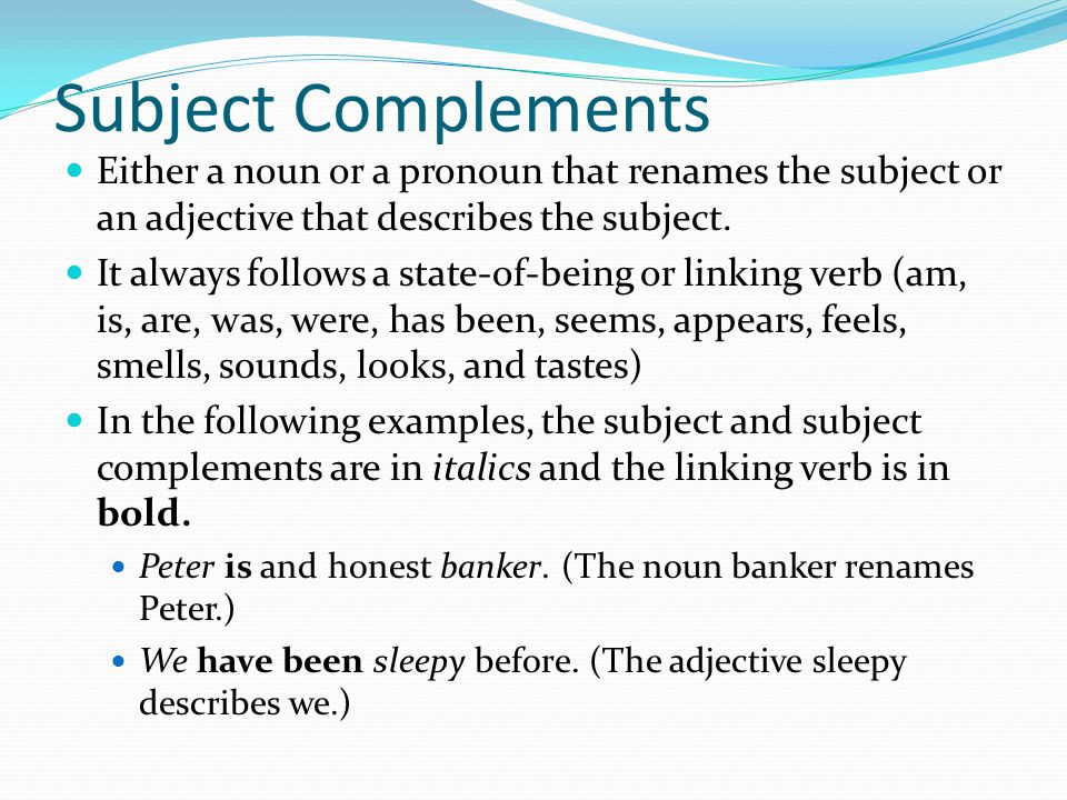 Subject Complements Either a noun or a pronoun that renames the subject or an adjective that describes the subject.