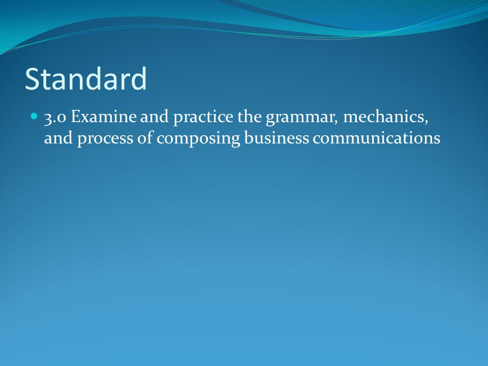 Standard 3.0 Examine and practice the grammar, mechanics, and process of composing business communications.