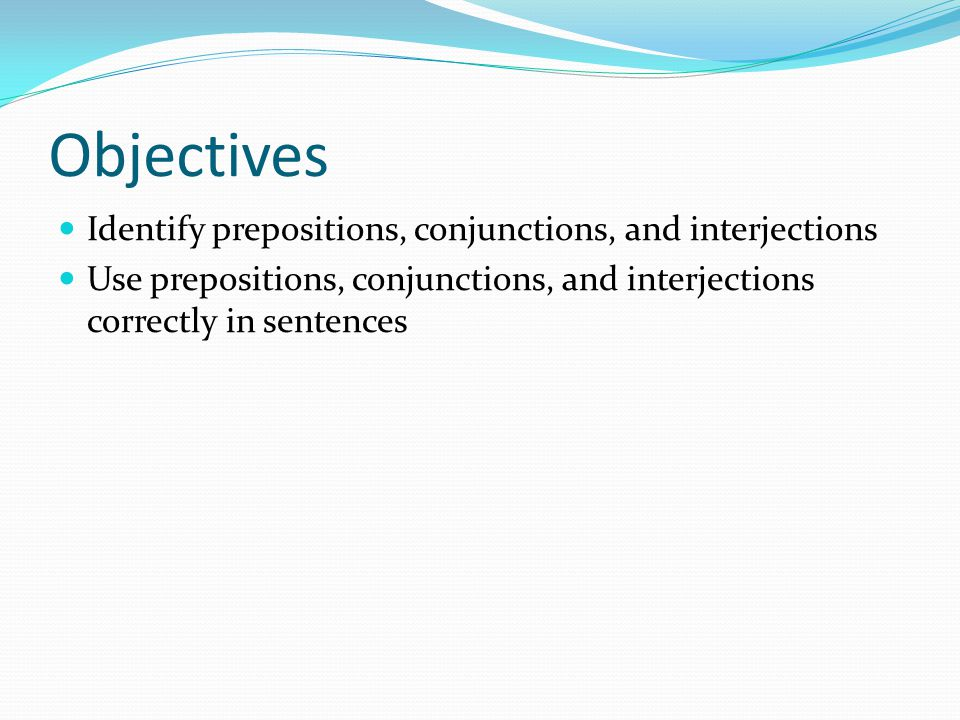 Objectives Identify prepositions, conjunctions, and interjections