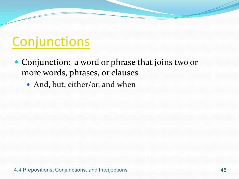 Conjunctions Conjunction: a word or phrase that joins two or more words, phrases, or clauses. And, but, either/or, and when.