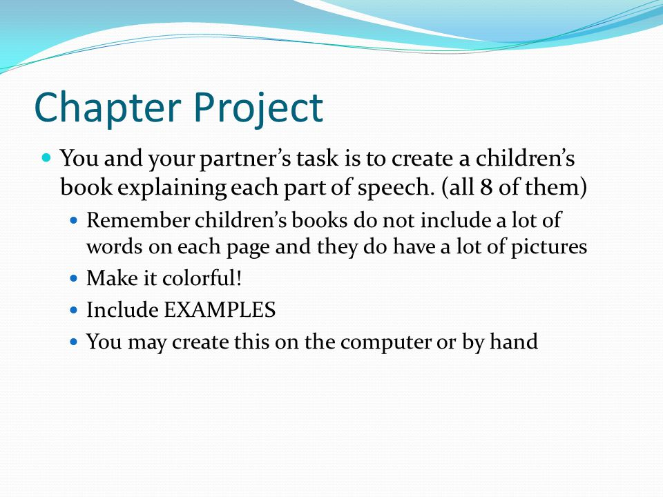 Chapter Project You and your partner's task is to create a children's book explaining each part of speech. (all 8 of them)