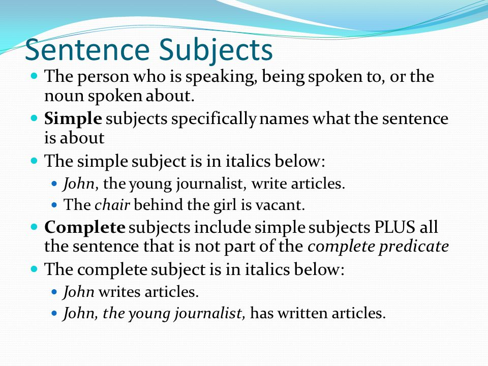 Sentence Subjects The person who is speaking, being spoken to, or the noun spoken about.