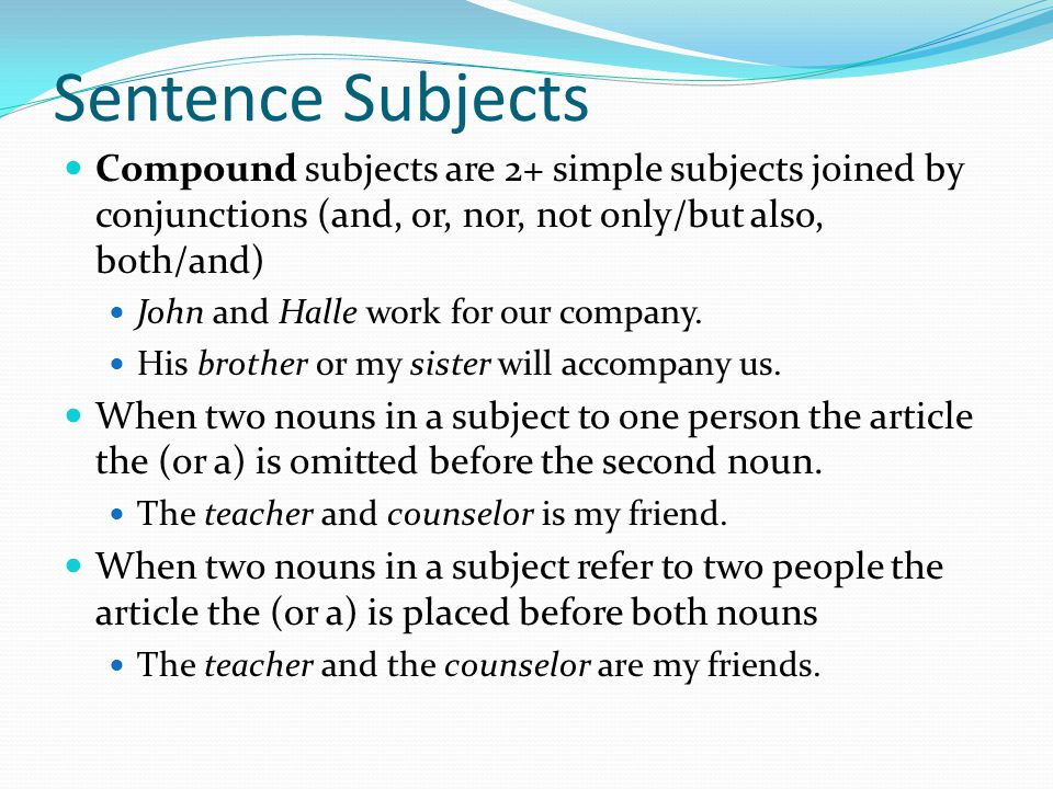 Sentence Subjects Compound subjects are 2+ simple subjects joined by conjunctions (and, or, nor, not only/but also, both/and)
