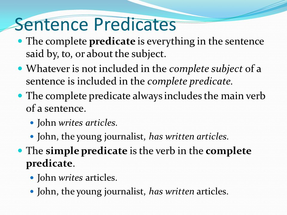 Sentence Predicates The complete predicate is everything in the sentence said by, to, or about the subject.