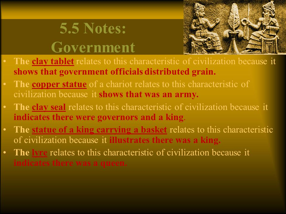 5.5 Notes: Government The clay tablet relates to this characteristic of civilization because it shows that government officials distributed grain.