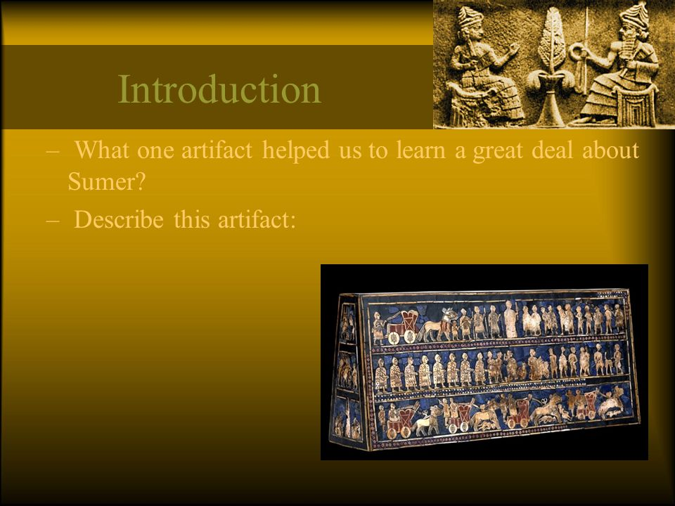 Introduction What one artifact helped us to learn a great deal about Sumer Describe this artifact:
