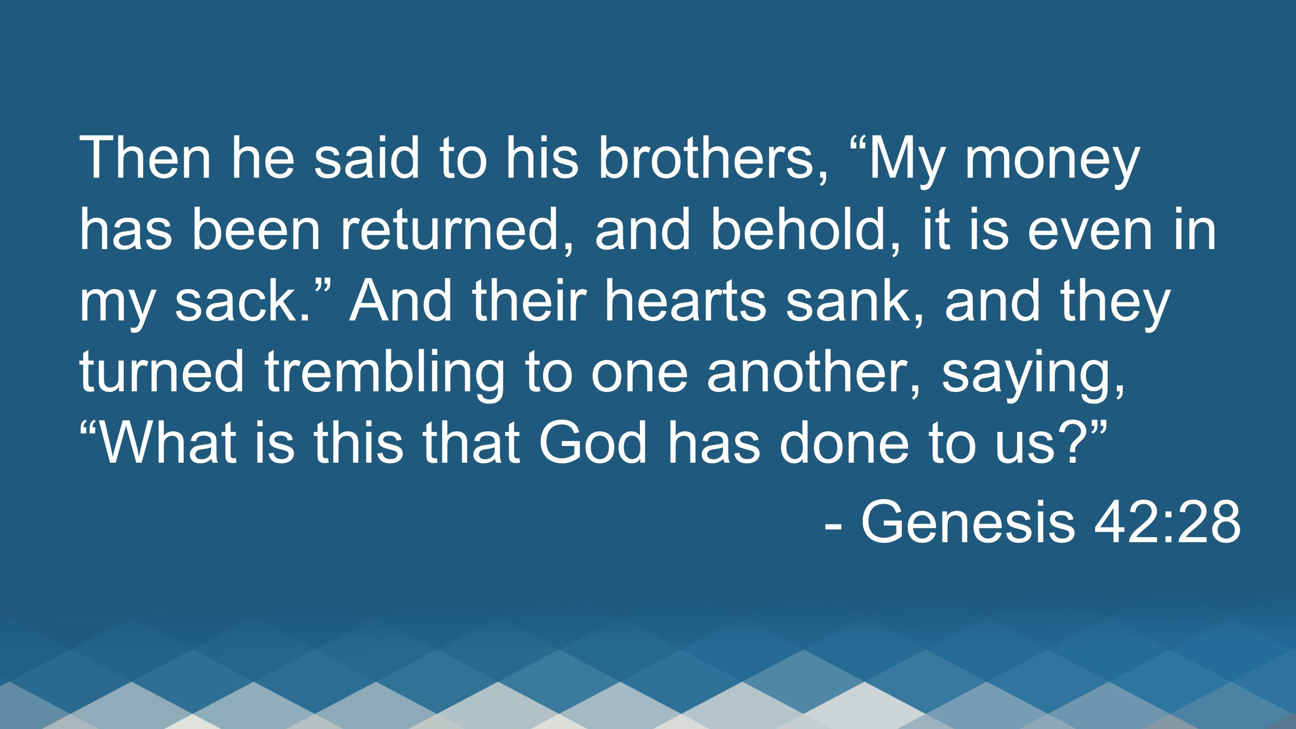 Then he said to his brothers, My money has been returned, and behold, it is even in my sack. And their hearts sank, and they turned trembling to one another, saying, What is this that God has done to us